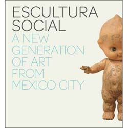Escultura Social: A New Generation of Art From Mexico City